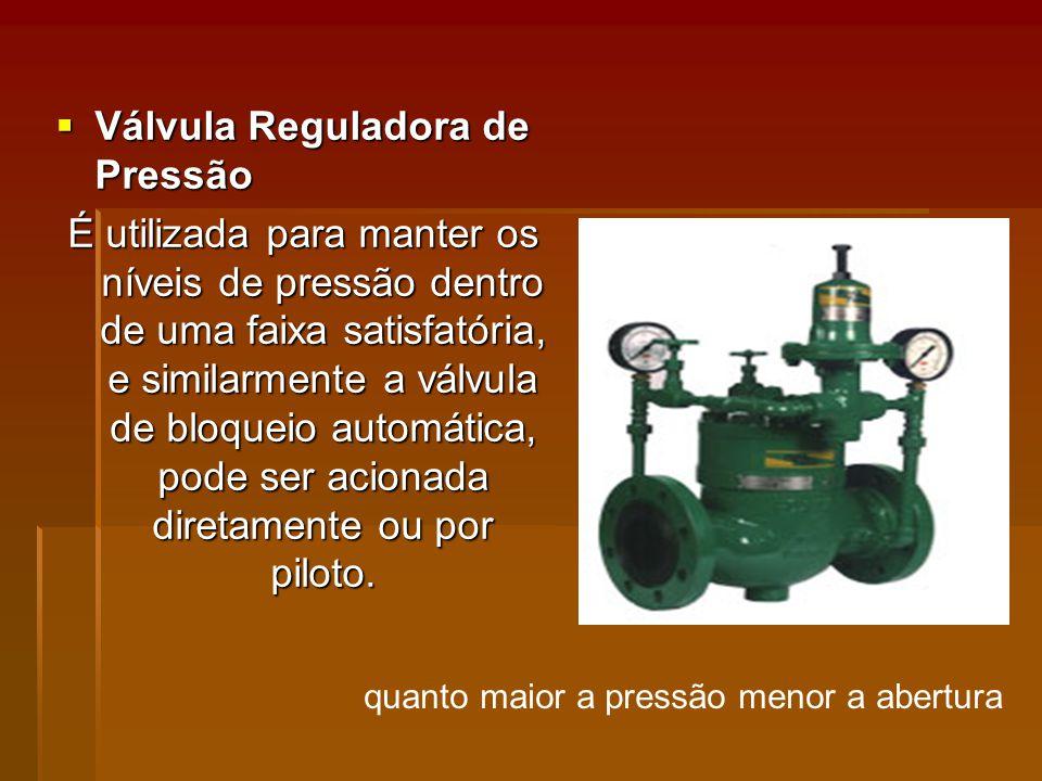 Válvula Reguladora de Pressão Válvula Reguladora de Pressão É utilizada para manter os níveis de pressão dentro de uma faixa satisfatória, e similarmente a válvula de bloqueio automática, pode ser acionada diretamente ou por piloto.