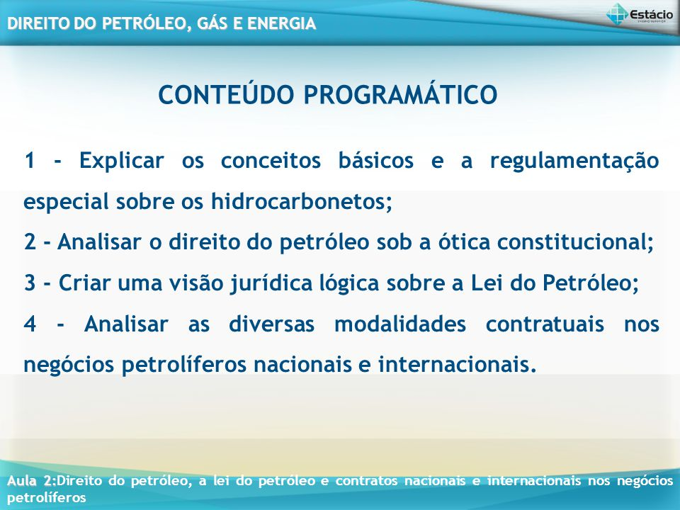 Aula 2: Aula 2:Direito do petróleo, a lei do petróleo e contratos nacionais e internacionais nos negócios petrolíferos DIREITO DO PETRÓLEO, GÁS E ENERGIA II - promover estudos visando à delimitação de blocos, para efeito de concessão das atividades de exploração, desenvolvimento e produção; III - regular a execução de serviços de geologia e geofísica aplicados à prospecção petrolífera, visando ao levantamento de dados técnicos, destinados à comercialização, em bases não-exclusivas; IV - elaborar os editais e promover as licitações para a concessão de exploração, desenvolvimento e produção, celebrando os contratos delas decorrentes e fiscalizando a sua execução; (...)