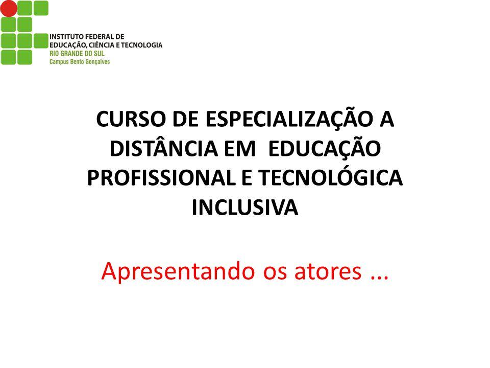 CURSO DE ESPECIALIZAÇÃO A DISTÂNCIA EM EDUCAÇÃO PROFISSIONAL E TECNOLÓGICA INCLUSIVA Apresentando os atores...
