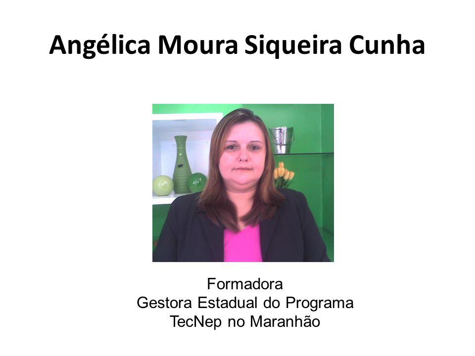 Angélica Moura Siqueira Cunha Formadora Gestora Estadual do Programa TecNep no Maranhão