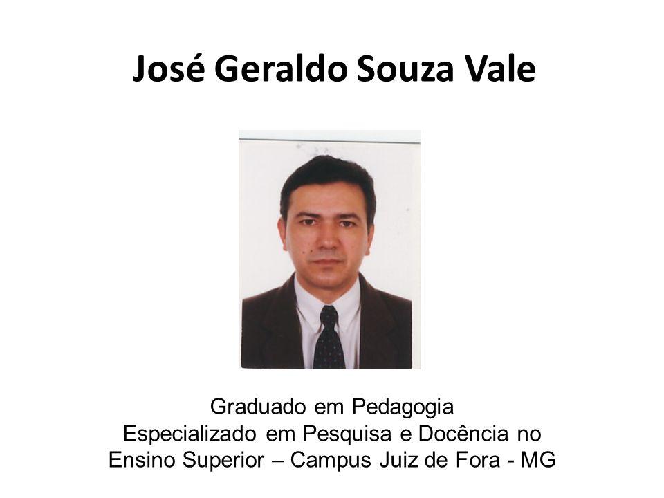 José Geraldo Souza Vale Graduado em Pedagogia Especializado em Pesquisa e Docência no Ensino Superior – Campus Juiz de Fora - MG