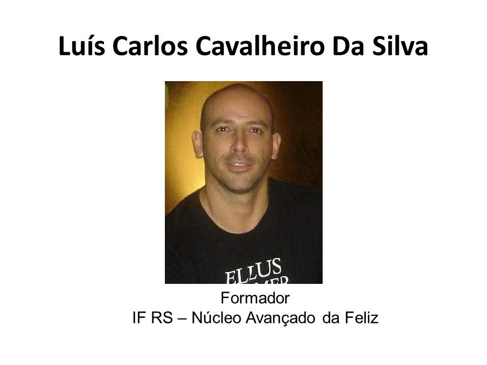 Luís Carlos Cavalheiro Da Silva Formador IF RS – Núcleo Avançado da Feliz