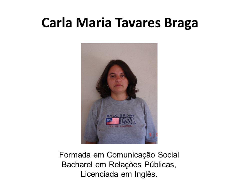 Carla Maria Tavares Braga Formada em Comunicação Social Bacharel em Relações Públicas, Licenciada em Inglês.