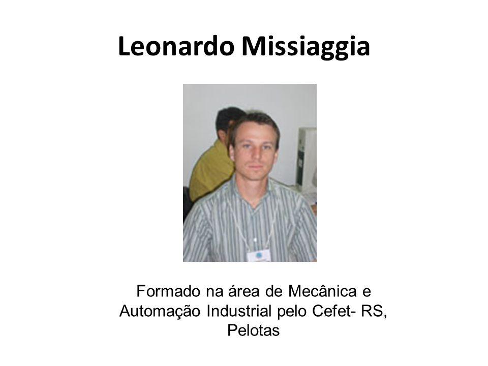 Leonardo Missiaggia Formado na área de Mecânica e Automação Industrial pelo Cefet- RS, Pelotas