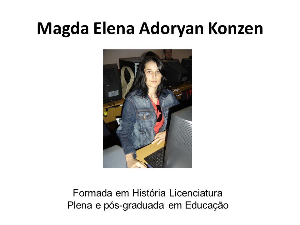 Magda Elena Adoryan Konzen Formada em História Licenciatura Plena e pós-graduada em Educação