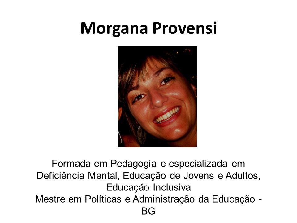 Morgana Provensi Formada em Pedagogia e especializada em Deficiência Mental, Educação de Jovens e Adultos, Educação Inclusiva Mestre em Políticas e Administração da Educação - BG
