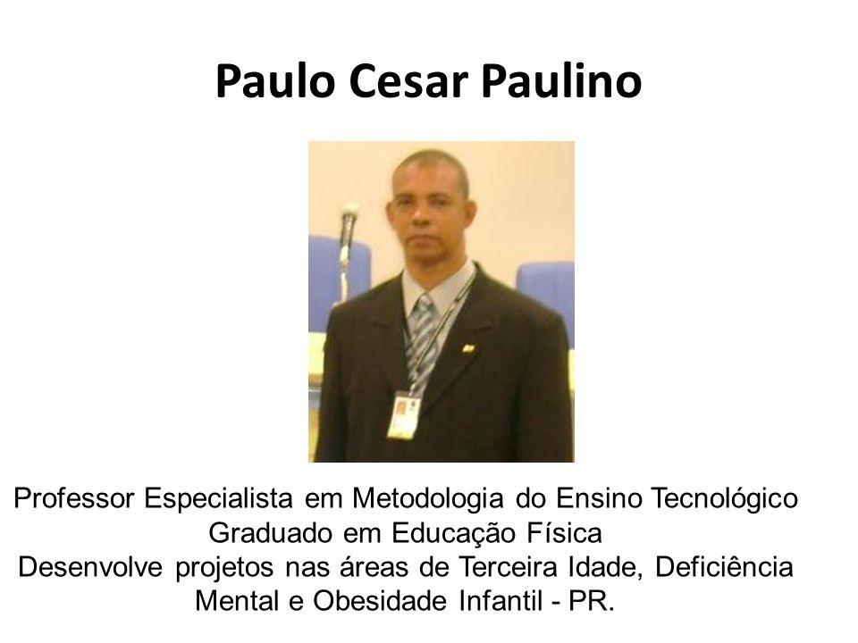 Paulo Cesar Paulino Professor Especialista em Metodologia do Ensino Tecnológico Graduado em Educação Física Desenvolve projetos nas áreas de Terceira Idade, Deficiência Mental e Obesidade Infantil - PR.