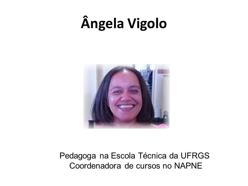 Ângela Vigolo Pedagoga na Escola Técnica da UFRGS Coordenadora de cursos no NAPNE