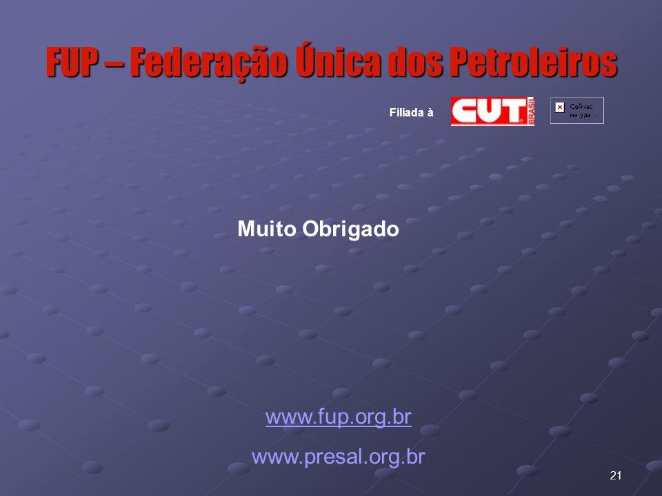 21 FUP – Federação Única dos Petroleiros www.fup.org.br www.presal.org.br Muito Obrigado Filiada à