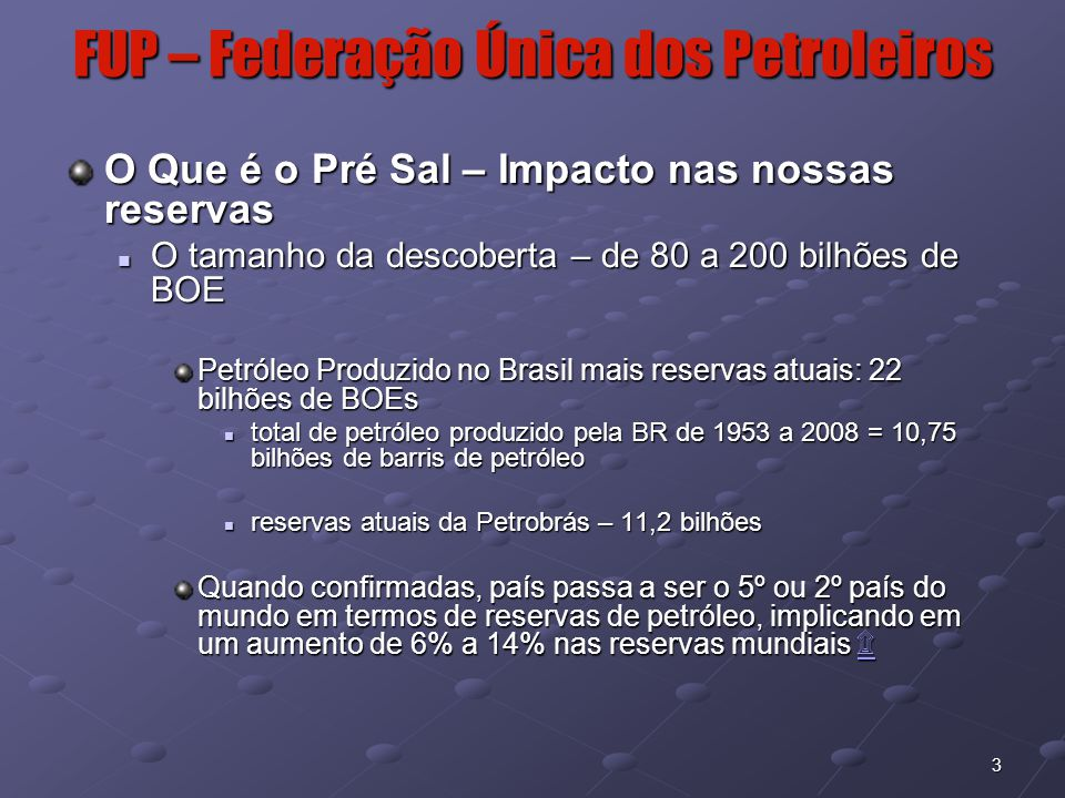 4 FUP – Federação Única dos Petroleiros O Que é o Pré Sal – Valor Econômico da Descoberta A US$ 70/barril a riqueza estimada pré-sal varia entre 5,6 e 14 trilhões de dólares PIB Brasil 2008 = 1,5 trilhão de dólares PIB Brasil 2008 = 1,5 trilhão de dólares Investimentos necessários estimados para explorar este petróleo nos próximos 30 anos = US$ 600 bilhões Petrobrás vai investir US$ 25 bilhões no pré-sal nos próximos 5 anos, esperando produzir 1,8 milhões de BOEs/dia ao final do período, na área do pré-sal Petrobrás vai investir US$ 25 bilhões no pré-sal nos próximos 5 anos, esperando produzir 1,8 milhões de BOEs/dia ao final do período, na área do pré-sal Pré-sal é a maior descoberta de petróleo dos últimos 30 anos.