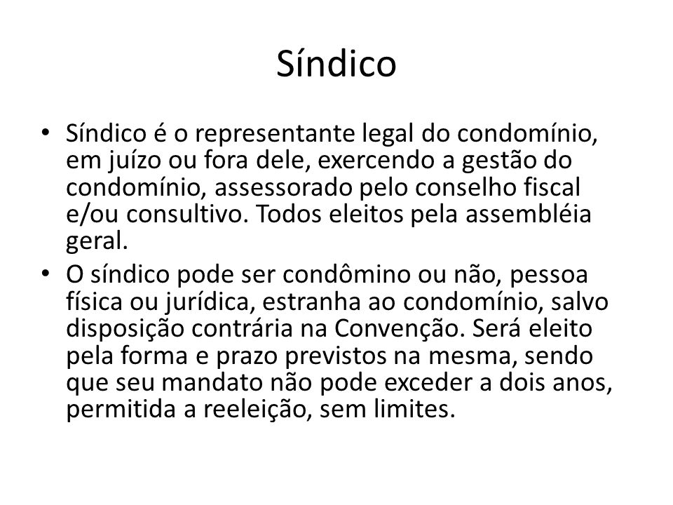 Síndico Síndico é o representante legal do condomínio, em juízo ou fora dele, exercendo a gestão do condomínio, assessorado pelo conselho fiscal e/ou
