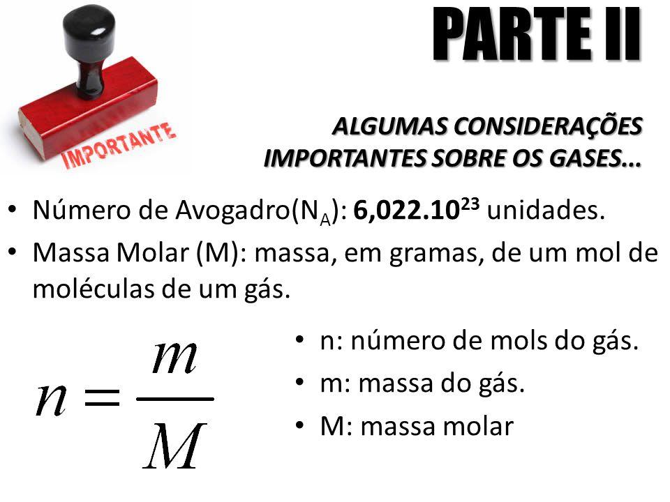 PARTE II ALGUMAS CONSIDERAÇÕES IMPORTANTES SOBRE OS GASES... Número de Avogadro(N A ): 6,022.10 23 unidades. Massa Molar (M): massa, em gramas, de um