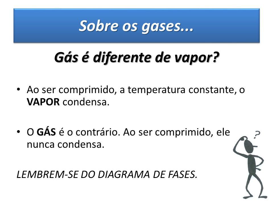 Sobre os gases... Gás é diferente de vapor? Ao ser comprimido, a temperatura constante, o VAPOR condensa. O GÁS é o contrário. Ao ser comprimido, ele