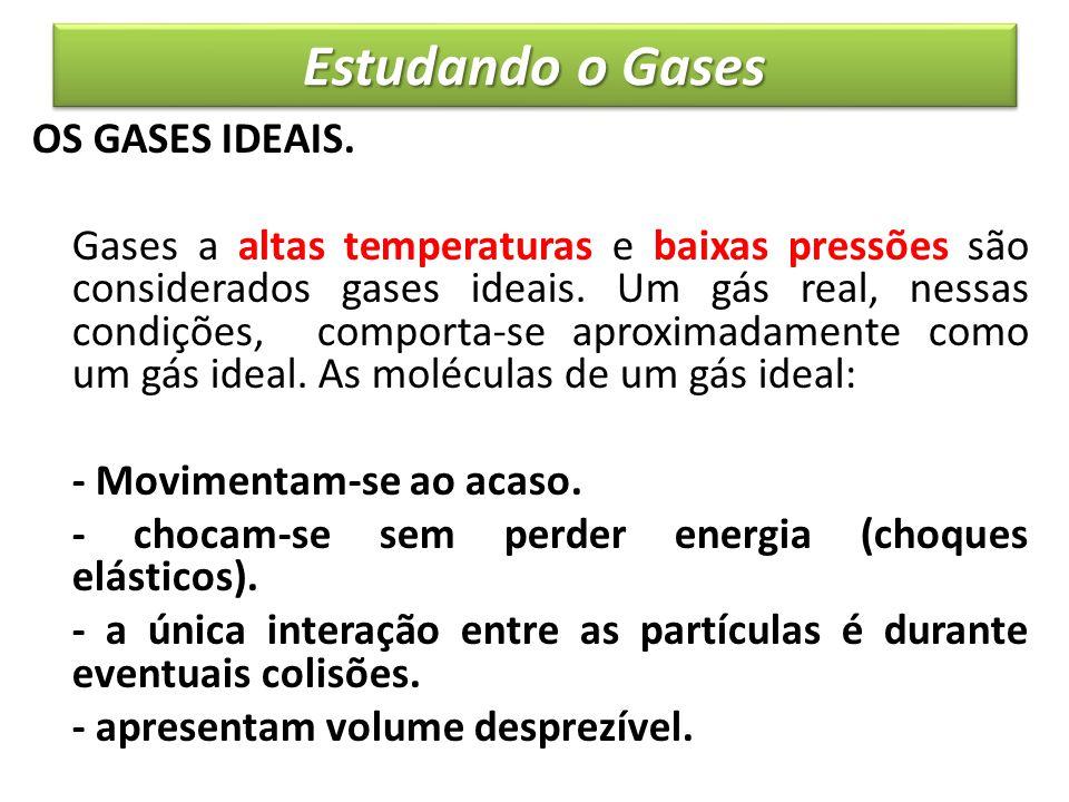Estudando o Gases OS GASES IDEAIS. Gases a altas temperaturas e baixas pressões são considerados gases ideais. Um gás real, nessas condições, comporta