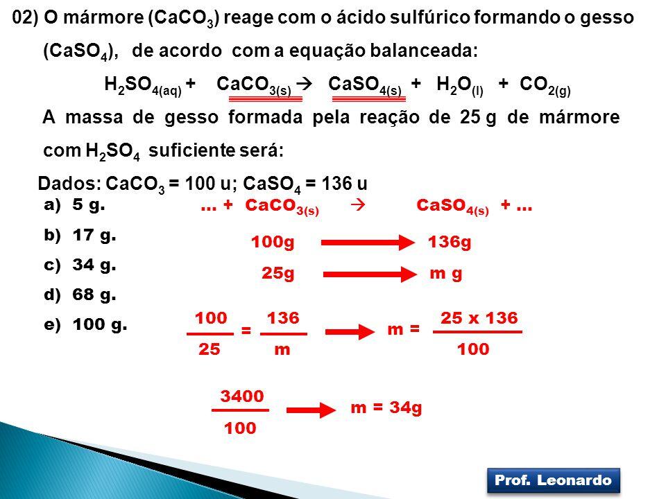 02) O mármore (CaCO 3 ) reage com o ácido sulfúrico formando o gesso (CaSO 4 ), de acordo com a equação balanceada: H 2 SO 4(aq) + CaCO 3(s) CaSO 4(s)