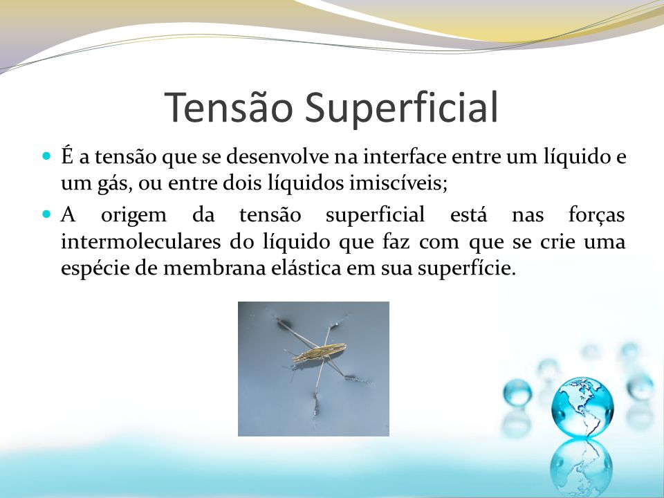 Tensão Superficial É a tensão que se desenvolve na interface entre um líquido e um gás, ou entre dois líquidos imiscíveis; A origem da tensão superfic