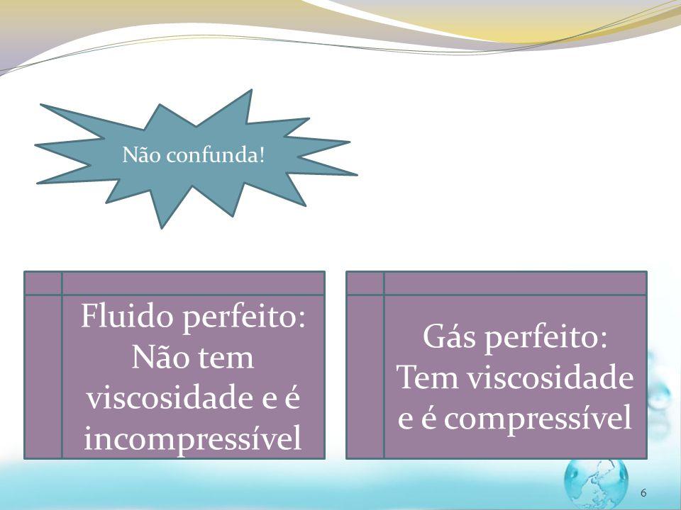 6 Não confunda! Fluido perfeito: Não tem viscosidade e é incompressível Gás perfeito: Tem viscosidade e é compressível
