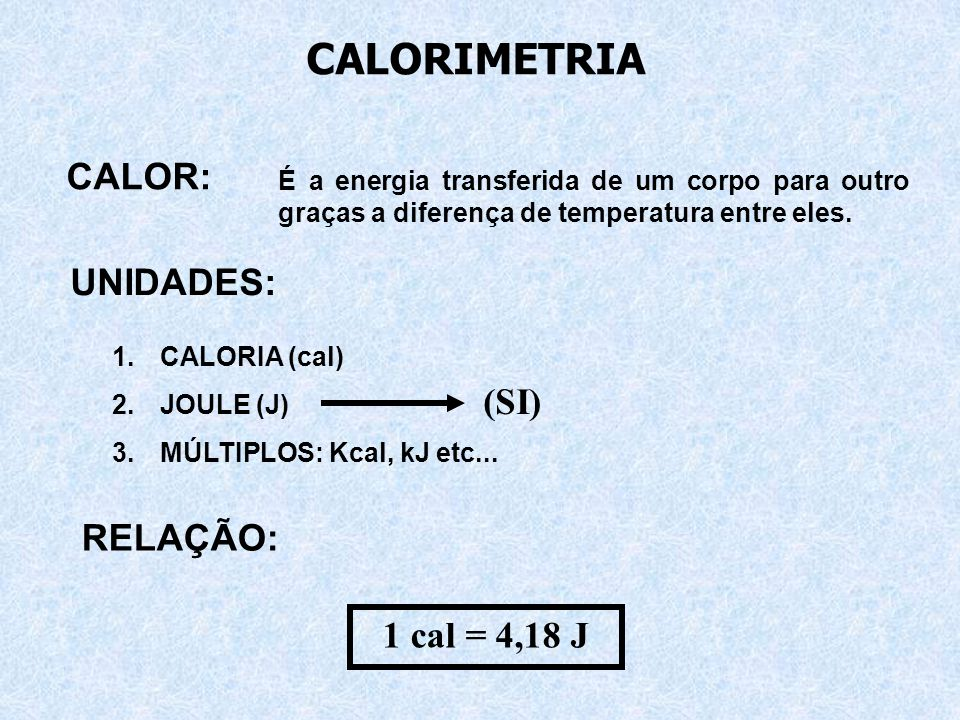 CALOR: É a energia transferida de um corpo para outro graças a diferença de temperatura entre eles.