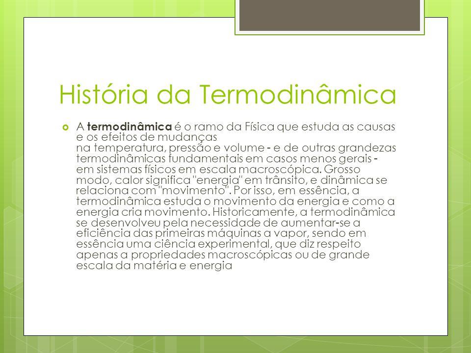 História da Termodinâmica A termodinâmica é o ramo da Física que estuda as causas e os efeitos de mudanças na temperatura, pressão e volume - e de out