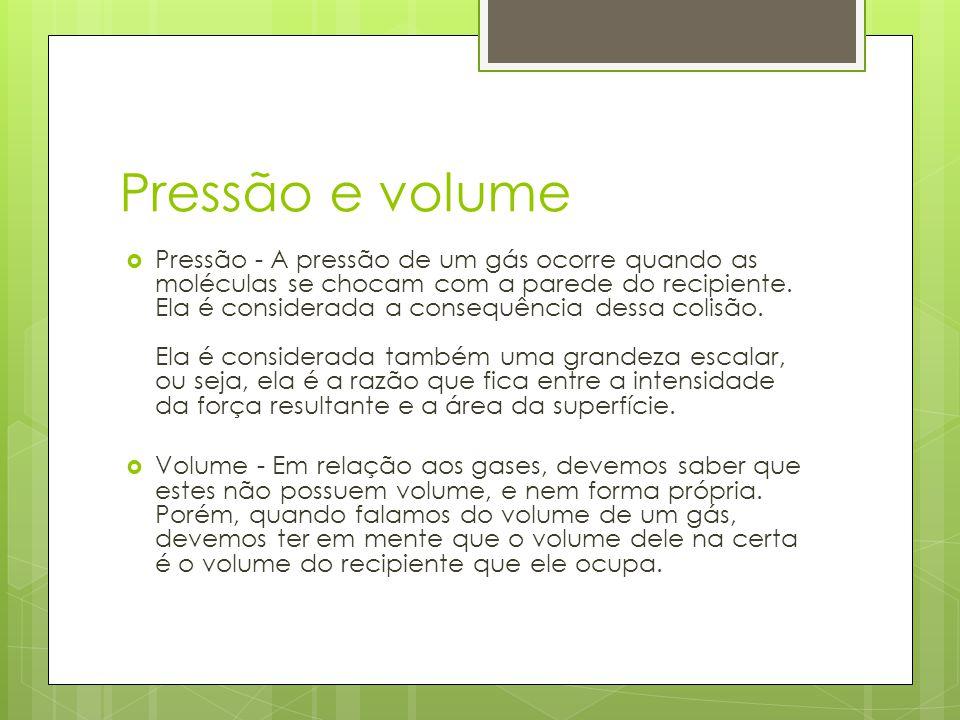 Pressão e volume Pressão - A pressão de um gás ocorre quando as moléculas se chocam com a parede do recipiente. Ela é considerada a consequência dessa