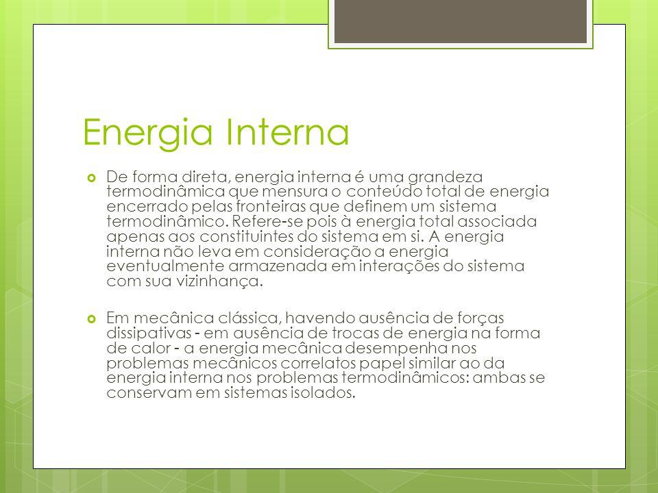 Energia Interna De forma direta, energia interna é uma grandeza termodinâmica que mensura o conteúdo total de energia encerrado pelas fronteiras que d