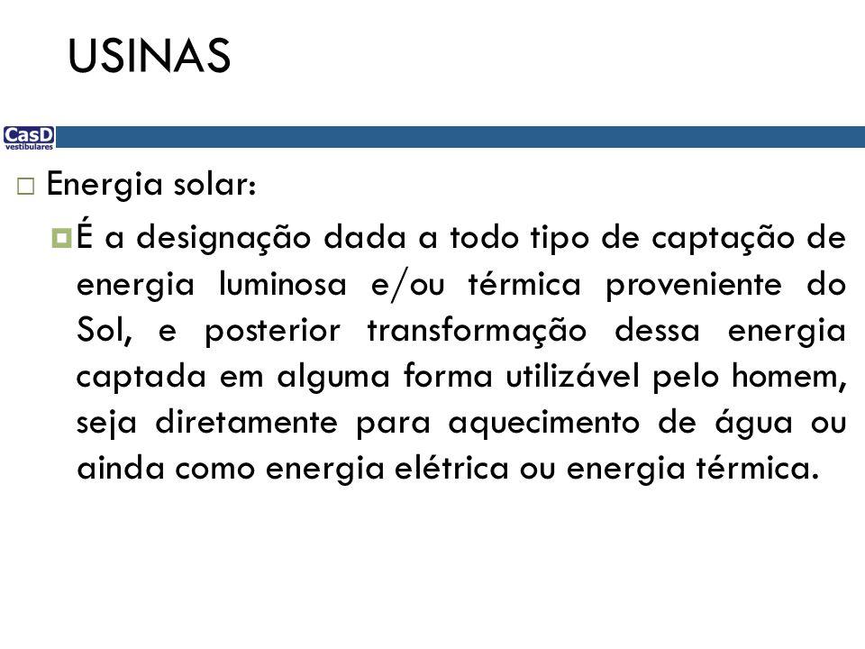 USINAS Energia solar: É a designação dada a todo tipo de captação de energia luminosa e/ou térmica proveniente do Sol, e posterior transformação dessa energia captada em alguma forma utilizável pelo homem, seja diretamente para aquecimento de água ou ainda como energia elétrica ou energia térmica.