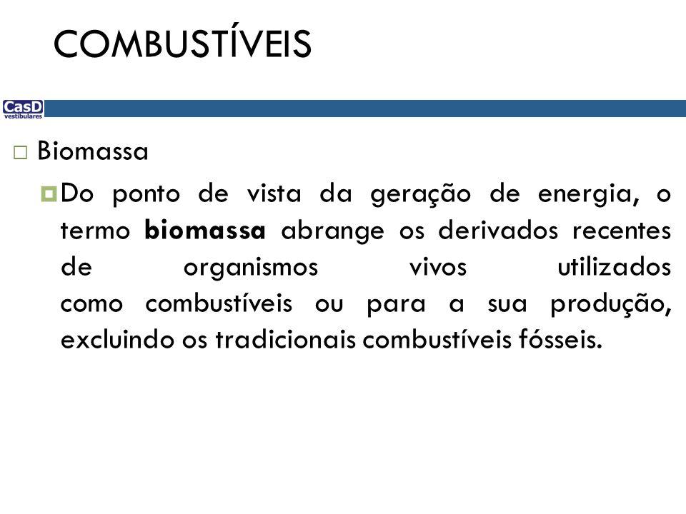 COMBUSTÍVEIS Biomassa Do ponto de vista da geração de energia, o termo biomassa abrange os derivados recentes de organismos vivos utilizados como combustíveis ou para a sua produção, excluindo os tradicionais combustíveis fósseis.