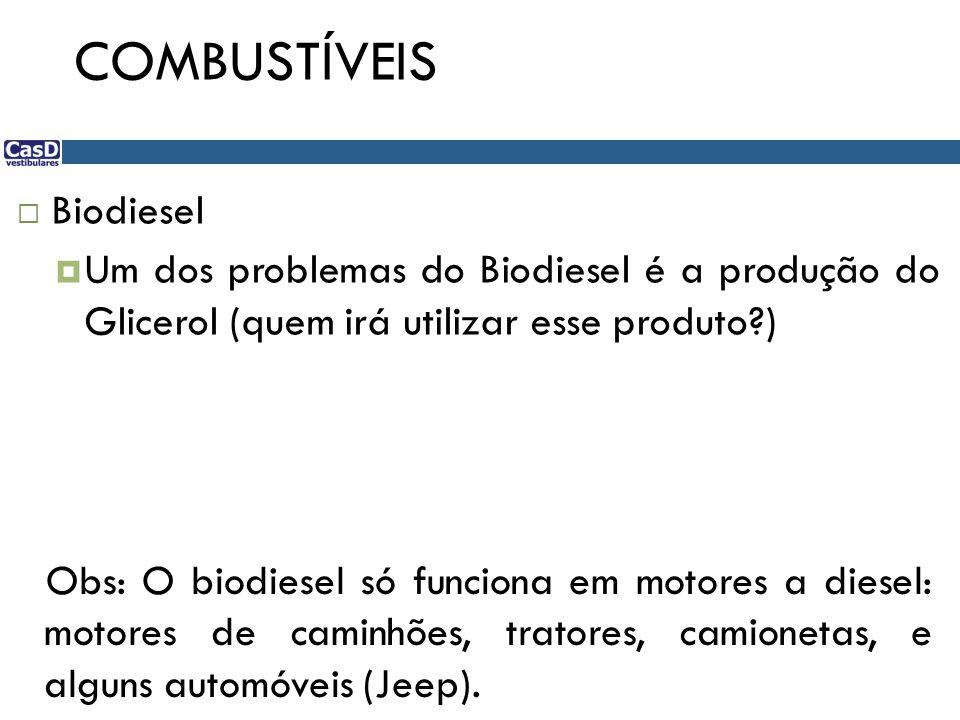 COMBUSTÍVEIS Biodiesel Um dos problemas do Biodiesel é a produção do Glicerol (quem irá utilizar esse produto?) Obs: O biodiesel só funciona em motores a diesel: motores de caminhões, tratores, camionetas, e alguns automóveis (Jeep).