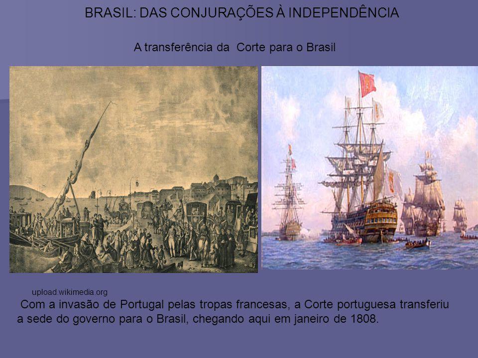 BRASIL: DAS CONJURAÇÕES À INDEPENDÊNCIA upload.wikimedia.org A transferência da Corte para o Brasil Com a invasão de Portugal pelas tropas francesas,