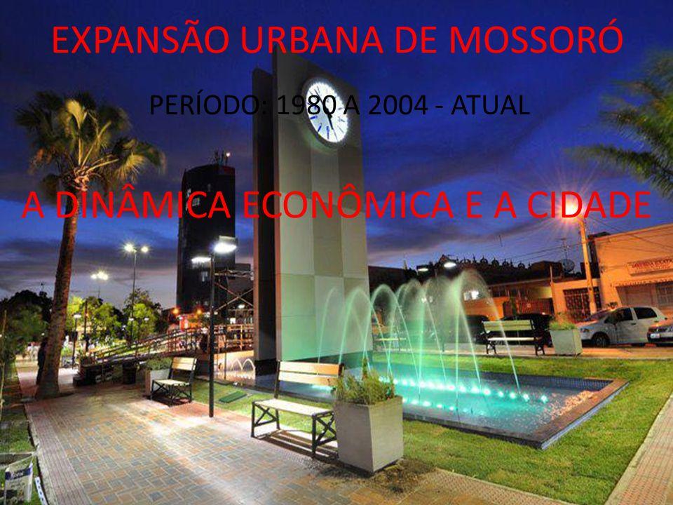 EXPANSÃO URBANA DE MOSSORÓ PERÍODO: 1980 A 2004 - ATUAL A DINÂMICA ECONÔMICA E A CIDADE