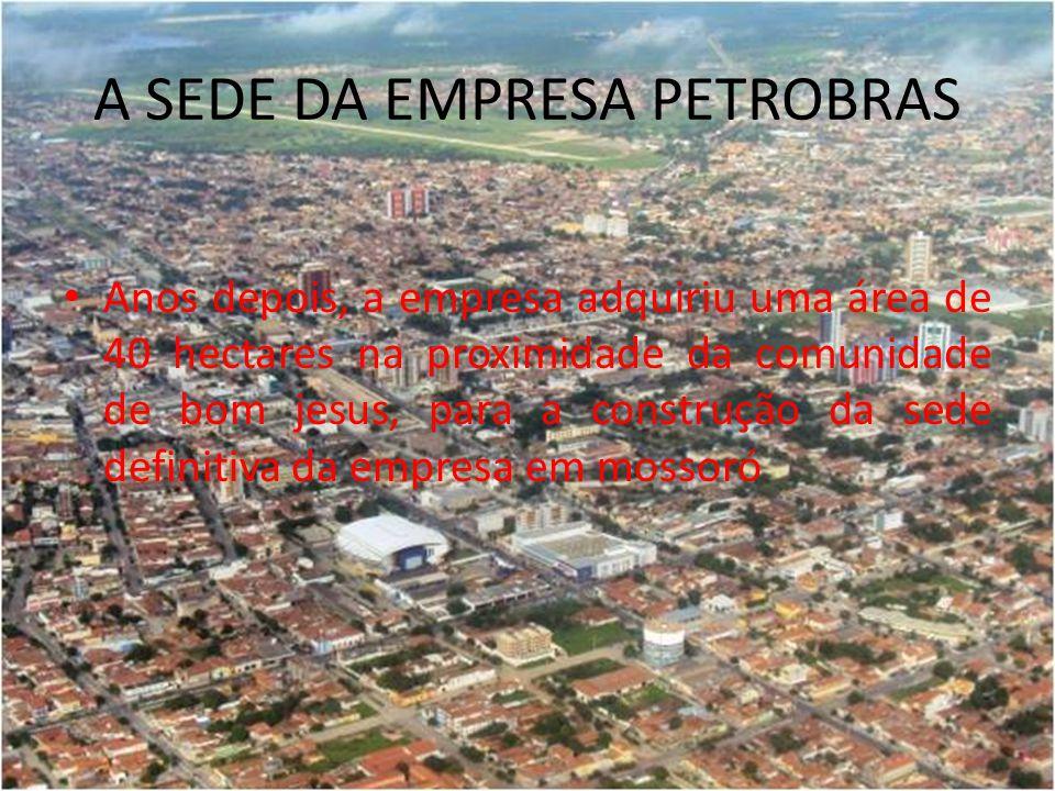 A SEDE DA EMPRESA PETROBRAS Anos depois, a empresa adquiriu uma área de 40 hectares na proximidade da comunidade de bom jesus, para a construção da sede definitiva da empresa em mossoró