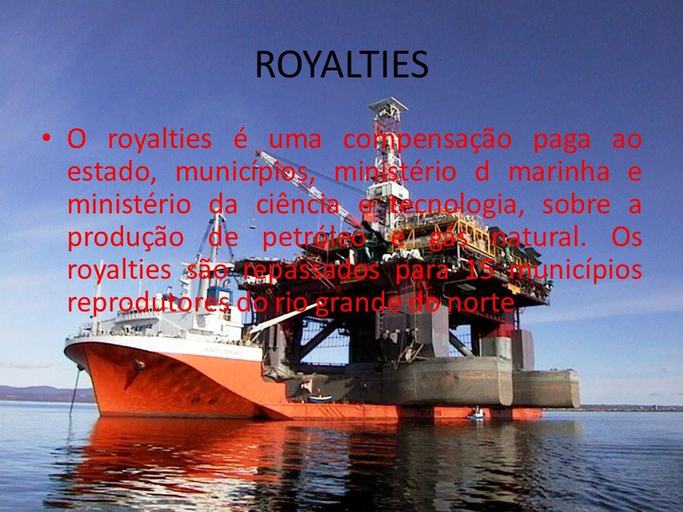 ROYALTIES O royalties é uma compensação paga ao estado, municípios, ministério d marinha e ministério da ciência e tecnologia, sobre a produção de petróleo e gás natural.
