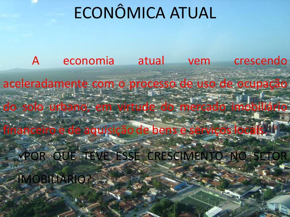 ECONÔMICA ATUAL A economia atual vem crescendo aceleradamente com o processo de uso de ocupação do solo urbano, em virtude do mercado imobiliário financeiro e de aquisição de bens e serviços locais.