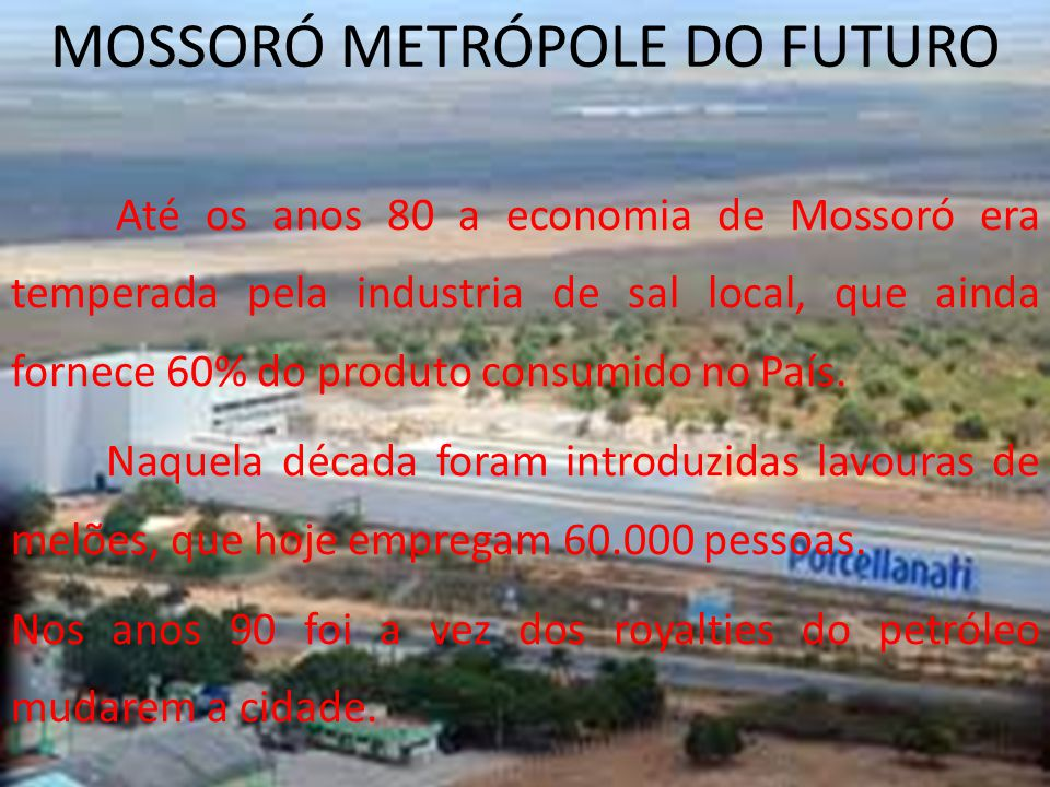 MOSSORÓ METRÓPOLE DO FUTURO Até os anos 80 a economia de Mossoró era temperada pela industria de sal local, que ainda fornece 60% do produto consumido no País.