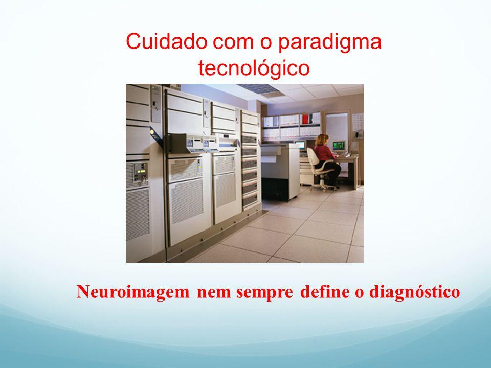 Cuidado com o paradigma tecnológico Neuroimagem nem sempre define o diagnóstico
