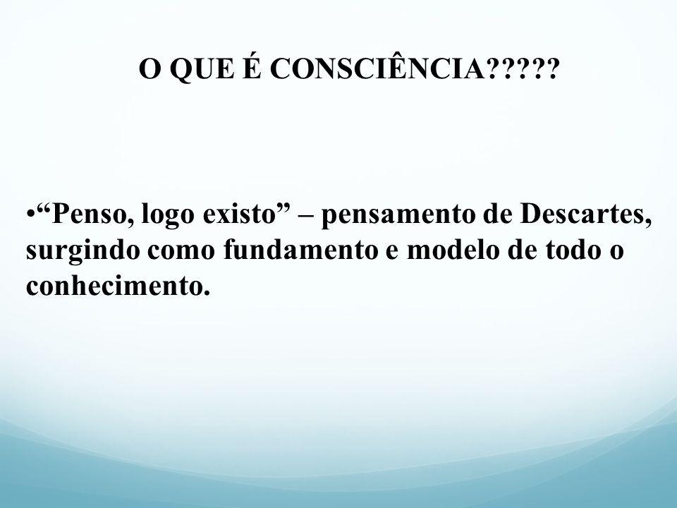 O QUE É CONSCIÊNCIA????? Penso, logo existo – pensamento de Descartes, surgindo como fundamento e modelo de todo o conhecimento.