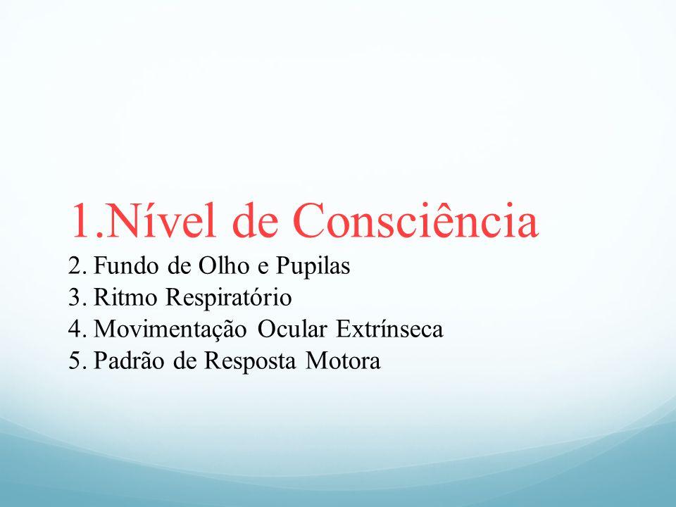 1.Nível de Consciência 2.Fundo de Olho e Pupilas 3.Ritmo Respiratório 4.Movimentação Ocular Extrínseca 5.Padrão de Resposta Motora