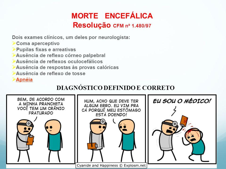 MORTE ENCEFÁLICA Resolução CFM nº 1.480/97 Dois exames clínicos, um deles por neurologista: Coma aperceptivo Pupilas fixas e arreativas Ausência de re