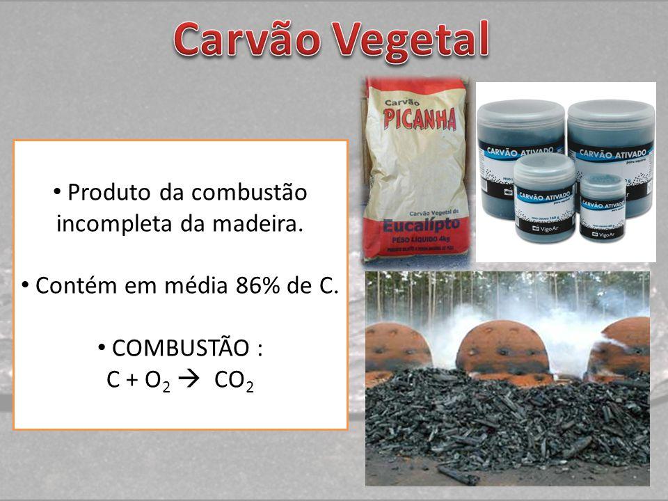 Produto da combustão incompleta da madeira. Contém em média 86% de C. COMBUSTÃO : C + O 2 CO 2