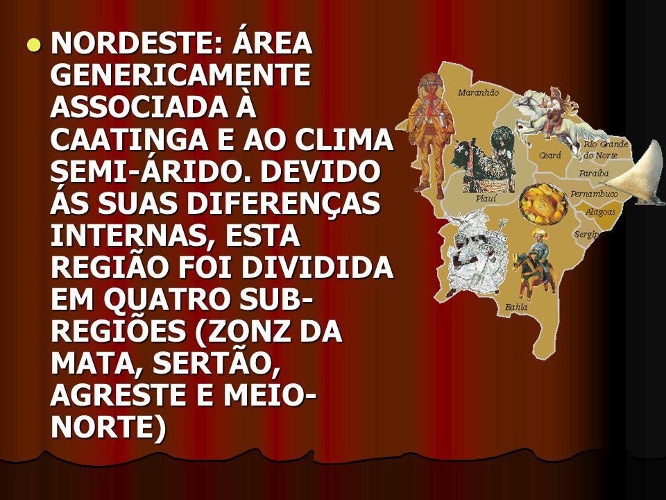 NORDESTE: ÁREA GENERICAMENTE ASSOCIADA À CAATINGA E AO CLIMA SEMI-ÁRIDO. DEVIDO ÁS SUAS DIFERENÇAS INTERNAS, ESTA REGIÃO FOI DIVIDIDA EM QUATRO SUB- R