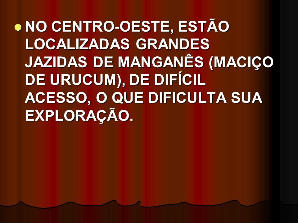 NO CENTRO-OESTE, ESTÃO LOCALIZADAS GRANDES JAZIDAS DE MANGANÊS (MACIÇO DE URUCUM), DE DIFÍCIL ACESSO, O QUE DIFICULTA SUA EXPLORAÇÃO. NO CENTRO-OESTE,