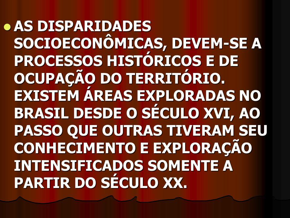 AS DISPARIDADES SOCIOECONÔMICAS, DEVEM-SE A PROCESSOS HISTÓRICOS E DE OCUPAÇÃO DO TERRITÓRIO. EXISTEM ÁREAS EXPLORADAS NO BRASIL DESDE O SÉCULO XVI, A