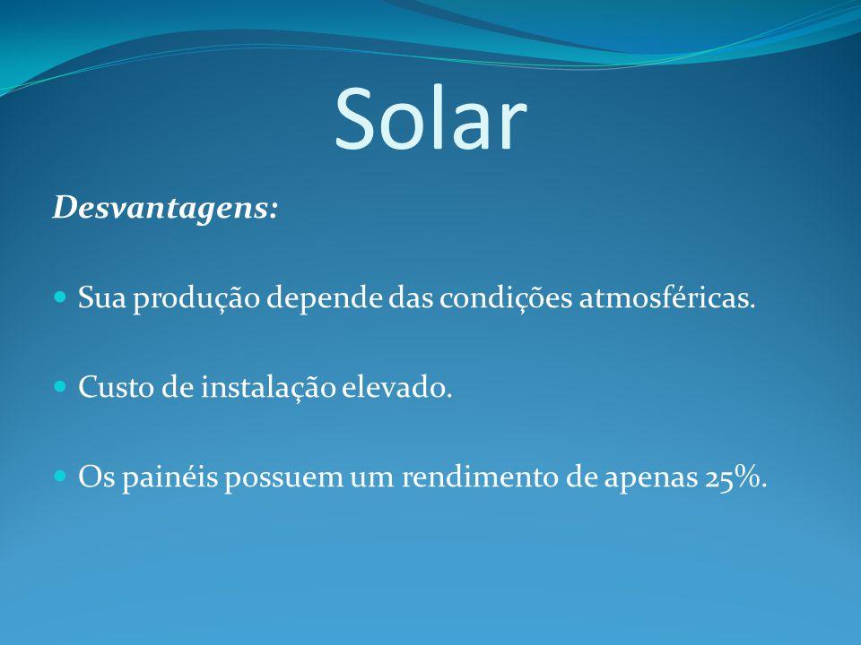 Solar Desvantagens: Sua produção depende das condições atmosféricas.