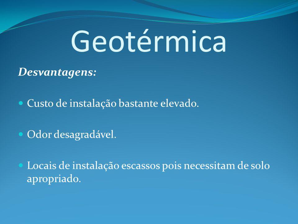 Geotérmica Desvantagens: Custo de instalação bastante elevado.