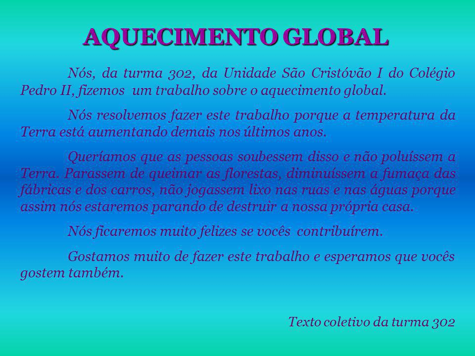 AQUECIMENTO GLOBAL Nós, da turma 302, da Unidade São Cristóvão I do Colégio Pedro II, fizemos um trabalho sobre o aquecimento global. Nós resolvemos f
