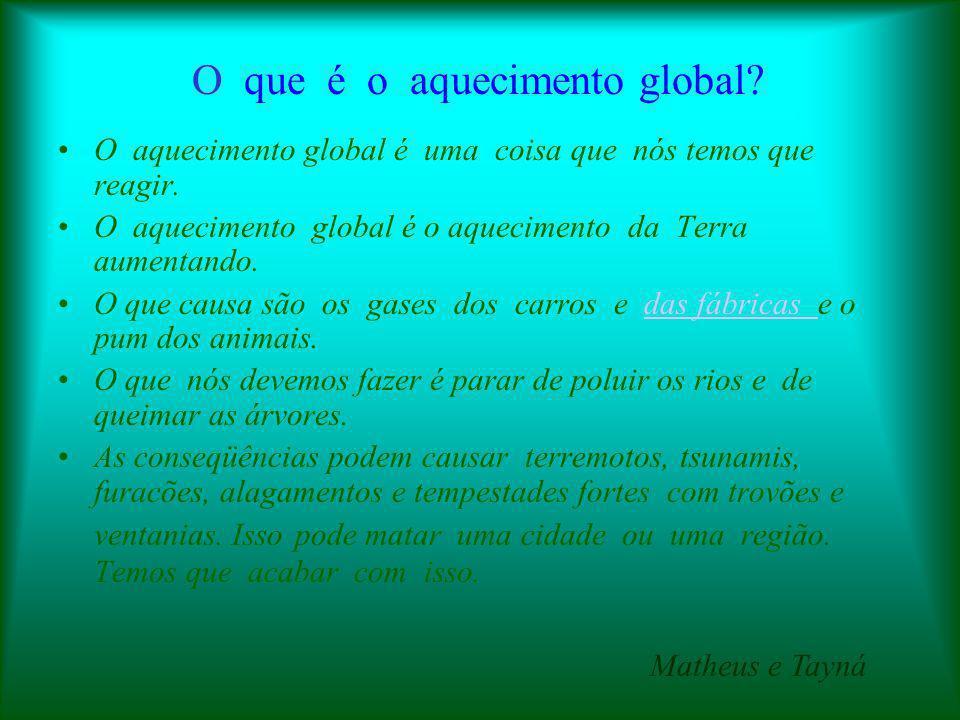 O que é o aquecimento global? O aquecimento global é uma coisa que nós temos que reagir. O aquecimento global é o aquecimento da Terra aumentando. O q
