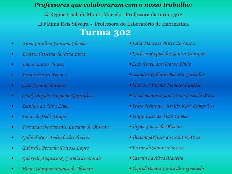 Turma 302 Professores que colaboraram com o nosso trabalho: Regina Coeli de Moura Macedo - Professora da turma 302 Fátima Reis Silveira - Professora d