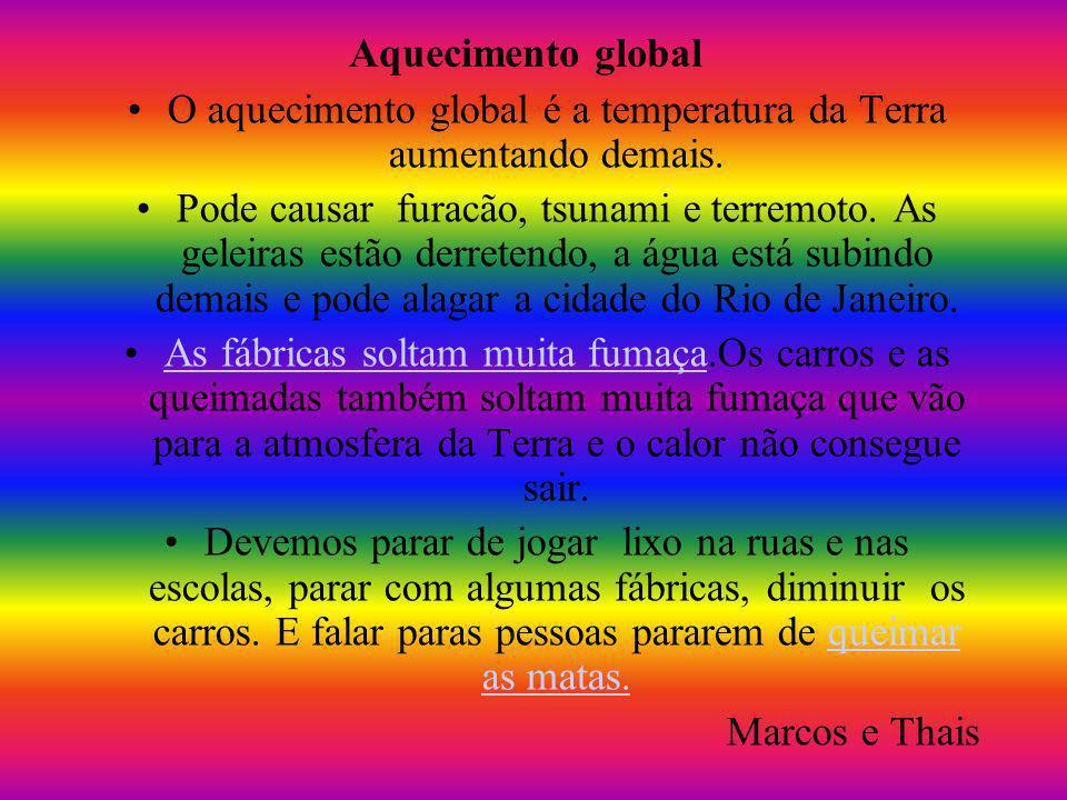 O aquecimento global é a temperatura da Terra aumentando demais. Pode causar furacão, tsunami e terremoto. As geleiras estão derretendo, a água está s