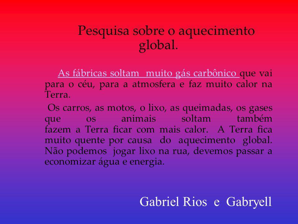 Pesquisa sobre o aquecimento global. As fábricas soltam muito gás carbônico que vai para o céu, para a atmosfera e faz muito calor na Terra.As fábrica