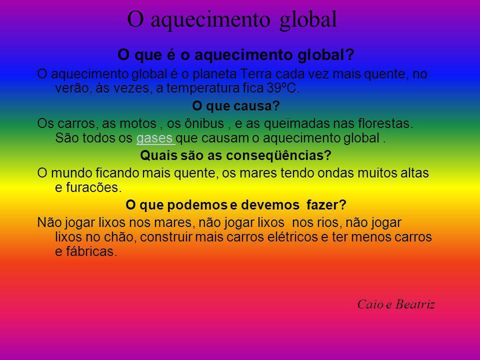 O aquecimento global O que é o aquecimento global? O aquecimento global é o planeta Terra cada vez mais quente, no verão, às vezes, a temperatura fica
